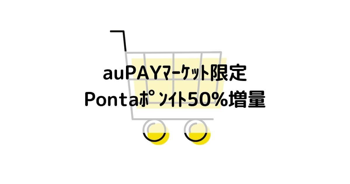 auPAYマーケット・Pontaポイント50%増量