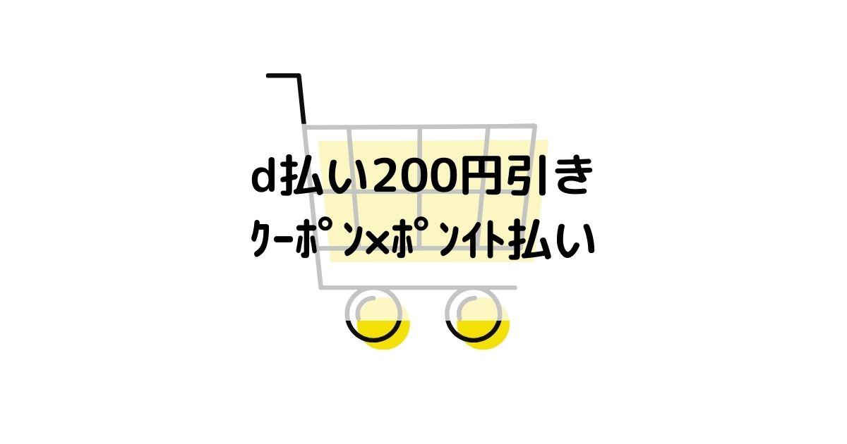 d払い200円引きクーポン×ポイント払い